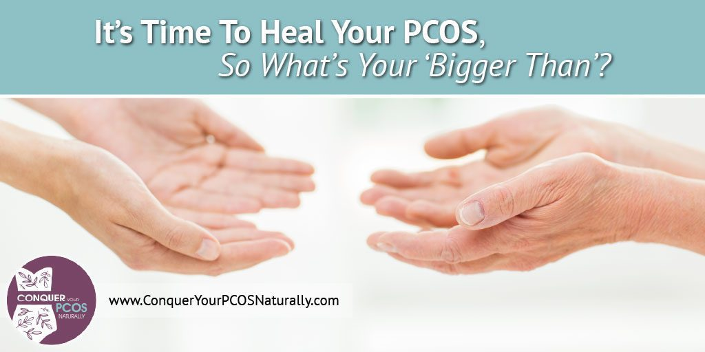 It's Time To Heal Your PCOS, So What's Your 'Bigger Than'?