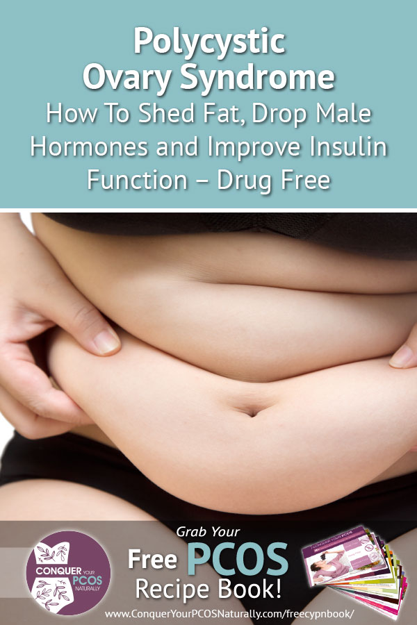 Polycystic Ovary Syndrome - How To Shed Fat, Drop Male Hormones and Improve Insulin Function - Drug Free